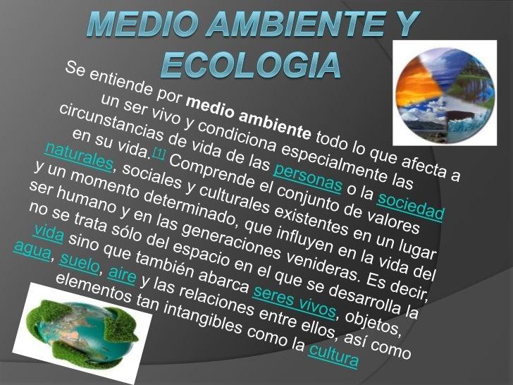 Medio ambiente y ecologia<br />Se entiende por medio ambiente todo lo que afecta a un ser vivo y condiciona especialmente ...
