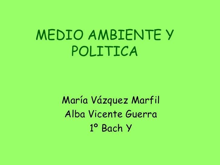 MEDIO AMBIENTE Y  POLITICA<br />María Vázquez Marfil<br />Alba Vicente Guerra<br />1º Bach Y<br />