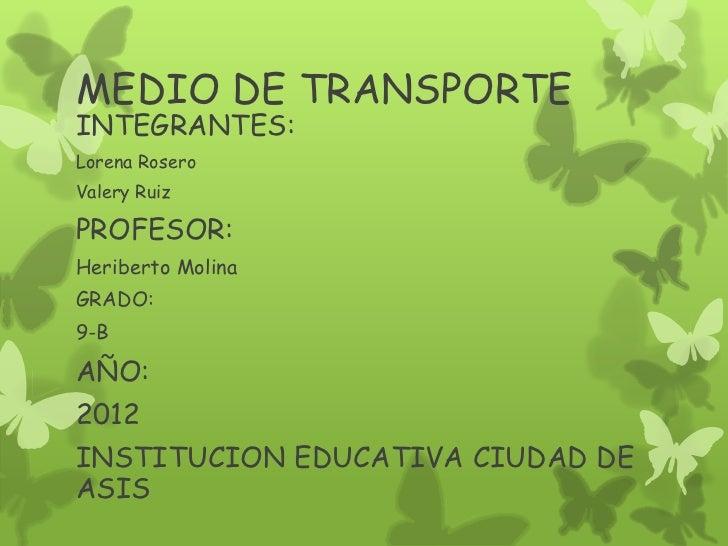 MEDIO DE TRANSPORTEINTEGRANTES:Lorena RoseroValery RuizPROFESOR:Heriberto MolinaGRADO:9-BAÑO:2012INSTITUCION EDUCATIVA CIU...