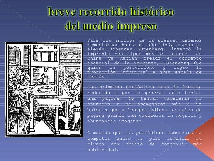 Para los inicios de la prensa, debemos remontarnos hasta el año 1450, cuando el alemán Johannes Gutenberg, inventó la impr...
