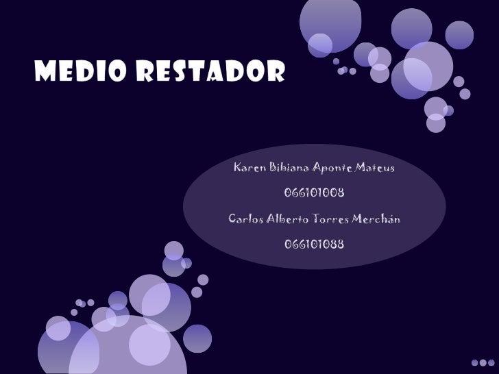 MEDIO RESTADOR<br />Karen Bibiana Aponte Mateus<br />066101008<br />Carlos Alberto Torres Merchán<br />066101088<br />