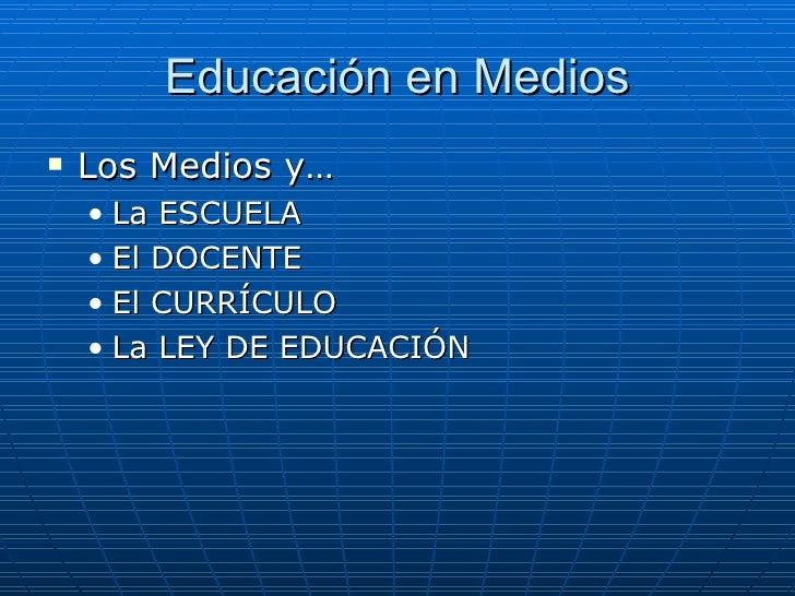 Educación en Medios <ul><li>Los Medios y… </li></ul><ul><ul><li>La ESCUELA </li></ul></ul><ul><ul><li>El DOCENTE </li></ul...
