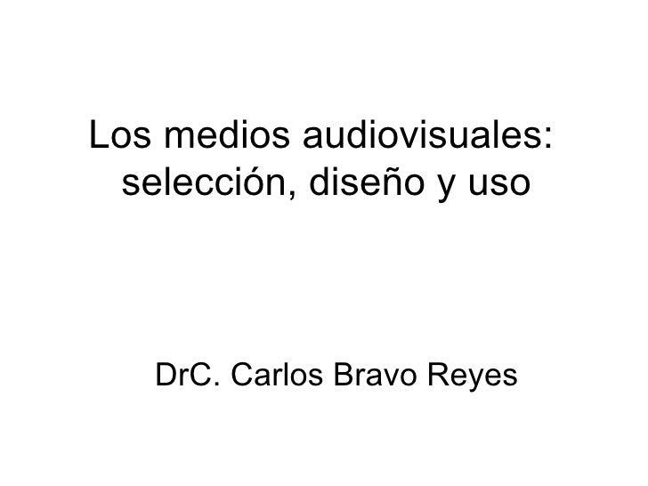Los medios audiovisuales:  selección, diseño y uso DrC. Carlos Bravo Reyes