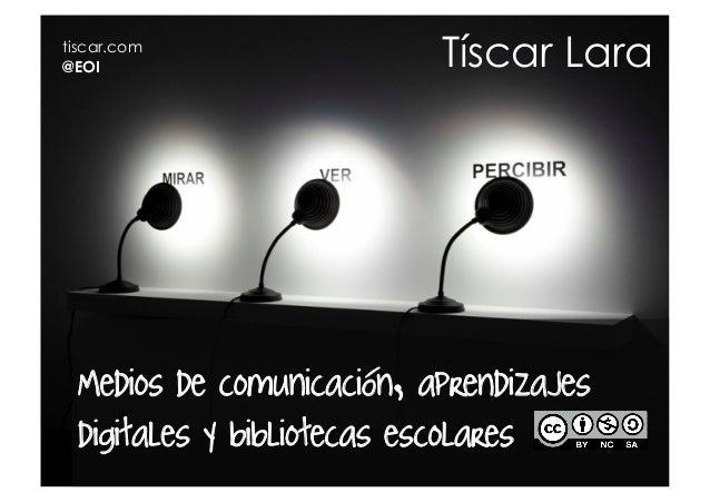 tiscar.com@EOI                      Tíscar Lara Medios de comunicación, aprendizajes digitales y bibliotecas escolares
