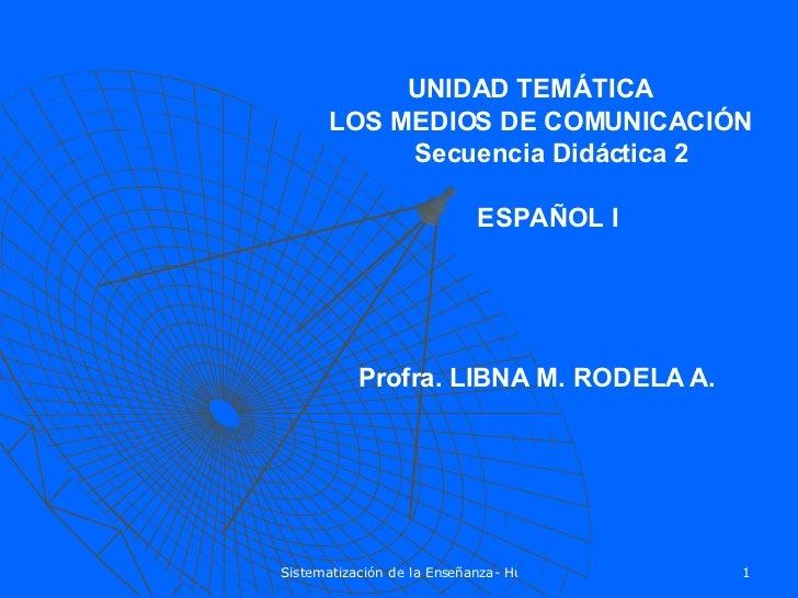 UNIDAD TEMÁTICA LOS MEDIOS DE COMUNICACIÓN Secuencia Didáctica 2 ESPAÑOL I Profra. LIBNA M. RODELA A.