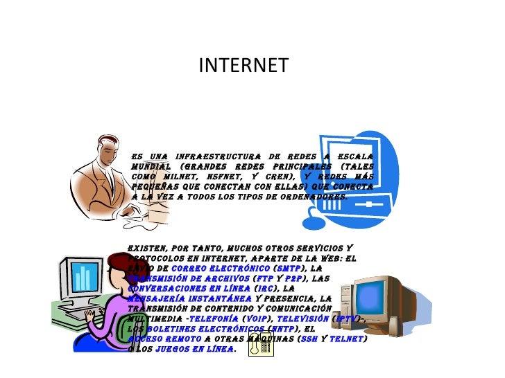 INTERNET Es una infraestructura de redes a escala mundial (grandes redes principales (tales como MILNET, NSFNET, y CREN), ...