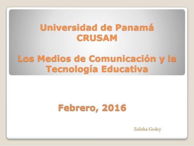Universidad de Panamá CRUSAM Los Medios de Comunicación y la Tecnología Educativa Zuleika Godoy