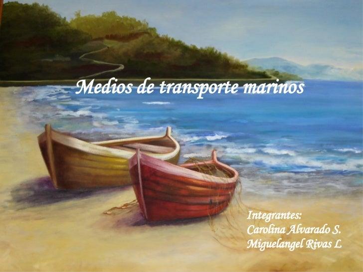 Medios de transporte marinos Integrantes:  Carolina Alvarado S. Miguelangel Rivas L