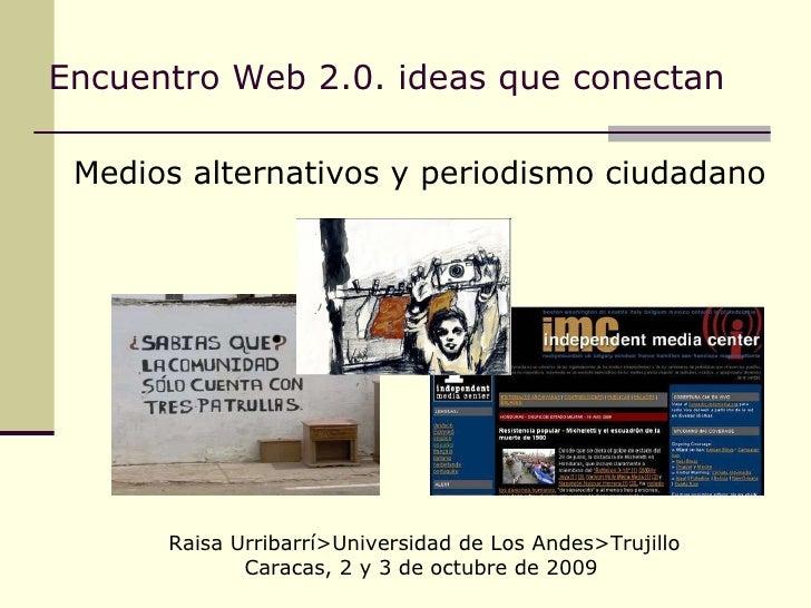 Encuentro Web 2.0. ideas que conectan   <ul><li>Medios alternativos y periodismo ciudadano </li></ul>Raisa Urribarrí>Unive...