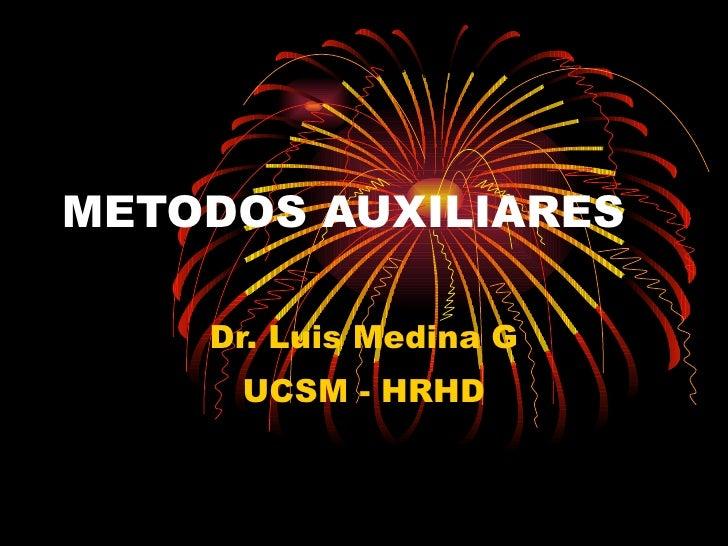 METODOS AUXILIARES Dr. Luis Medina G UCSM - HRHD