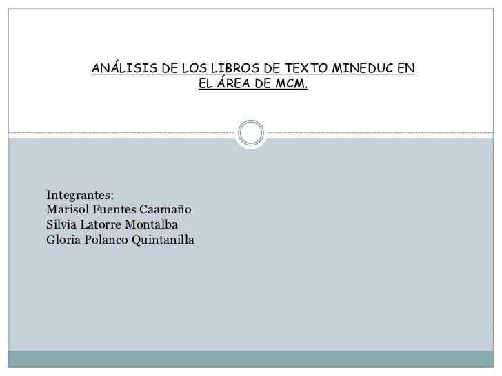 ANÁLISIS DE LOS LIBROS DE TEXTO MINEDUC EN EL ÁREA DE MCM.<br />Integrantes:<br />Marisol Fuentes Caamaño<br />Silvia Lato...