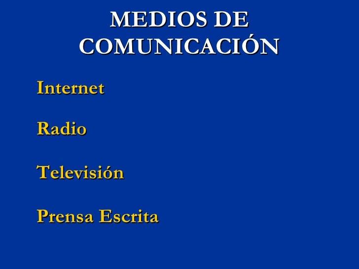 MEDIOS DE COMUNICACIÓN <ul><li>Internet </li></ul><ul><li>Radio </li></ul><ul><li>Televisión </li></ul><ul><li>Prensa Escr...