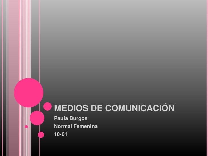 MEDIOS DE COMUNICACIÓN <br />Paula Burgos <br />Normal Femenina <br />10-01<br />