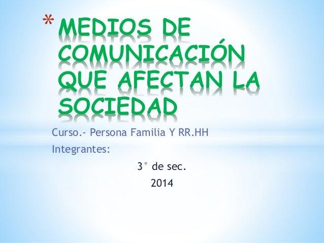 Curso.- Persona Familia Y RR.HH Integrantes: 3° de sec. 2014 *MEDIOS DE COMUNICACIÓN QUE AFECTAN LA SOCIEDAD