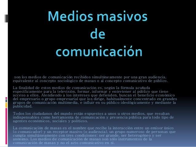 son los medios de comunicación recibidos simultáneamente por una gran audiencia, equivalente al concepto sociológico de ma...