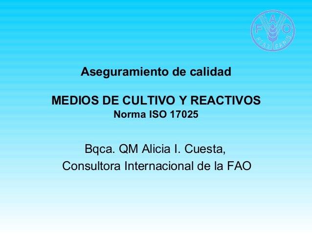 Aseguramiento de calidad  MEDIOS DE CULTIVO Y REACTIVOS  Norma ISO 17025  Bqca. QM Alicia I. Cuesta,  Consultora Internaci...