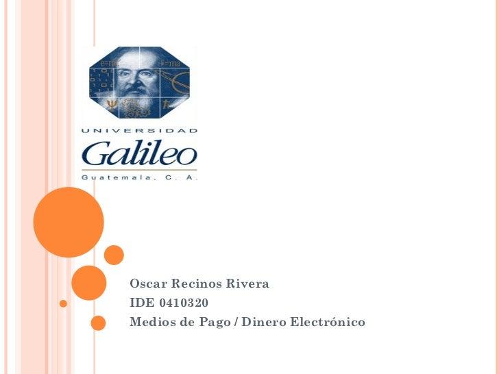 Oscar Recinos RiveraIDE 0410320Medios de Pago / Dinero Electrónico