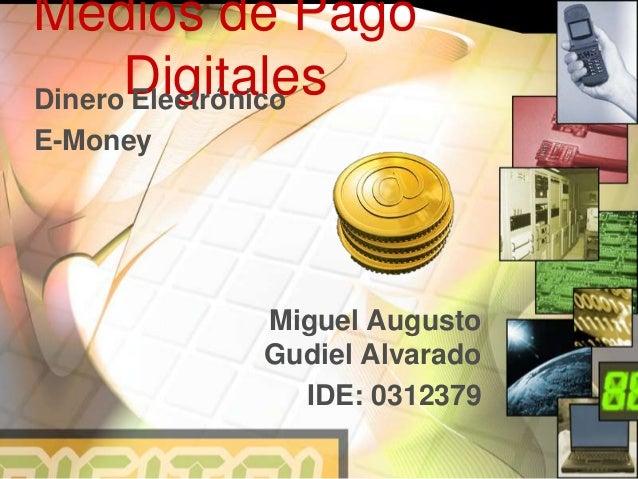 Medios de Pago DigitalesDinero Electrónico E-Money Miguel Augusto Gudiel Alvarado IDE: 0312379