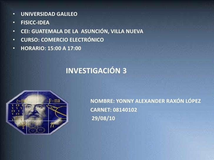 UNIVERSIDAD GALILEO<br />FISICC-IDEA<br />CEI: GUATEMALA DE LA  ASUNCIÓN, VILLA NUEVA<br />CURSO: COMERCIO ELECTRÓNICO<br ...