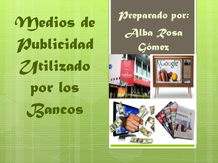 Medios de Publicidad Utilizado por los Bancos Preparado por: Alba Rosa Gómez