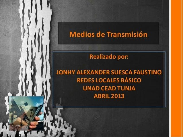 Medios de Transmisión         Realizado por:JONHY ALEXANDER SUESCA FAUSTINO      REDES LOCALES BÁSICO        UNAD CEAD TUN...