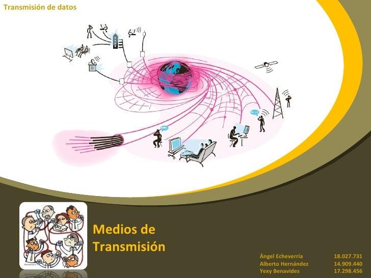Medios de  Transmisión Transmisión de datos Ángel Echeverría 18.027.731 Alberto Hernández 14.909.440 Yexy Benavides 17.298...