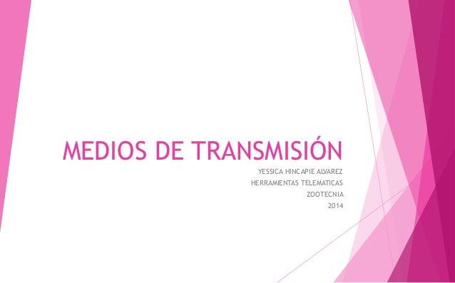 MEDIOS DE TRANSMISIÓN YESSICA HINCAPIE ALVAREZ HERRAMIENTAS TELEMATICAS ZOOTECNIA 2014