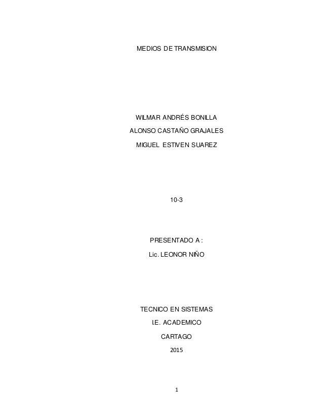 1 MEDIOS DE TRANSMISION WILMAR ANDRÉS BONILLA ALONSO CASTAÑO GRAJALES MIGUEL ESTIVEN SUAREZ 10-3 PRESENTADO A : Lic. LEONO...