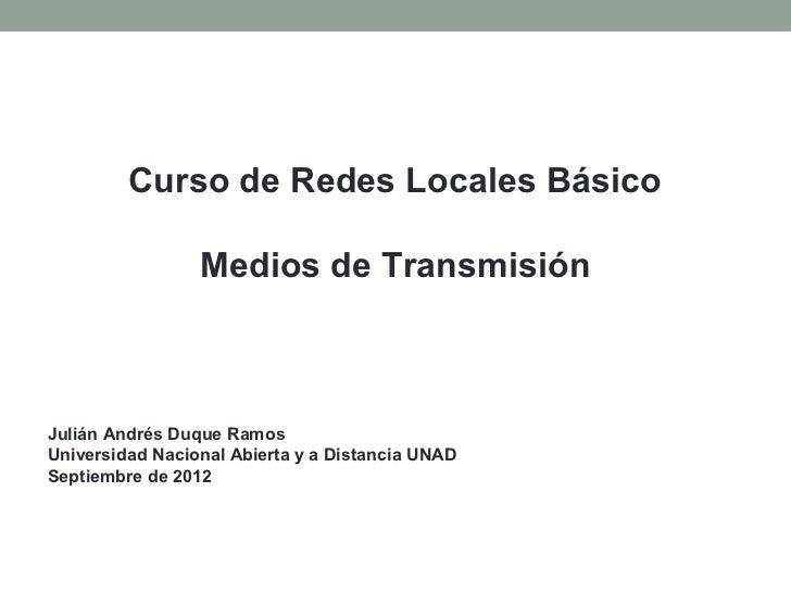 Curso de Redes Locales Básico                 Medios de TransmisiónJulián Andrés Duque RamosUniversidad Nacional Abierta y...