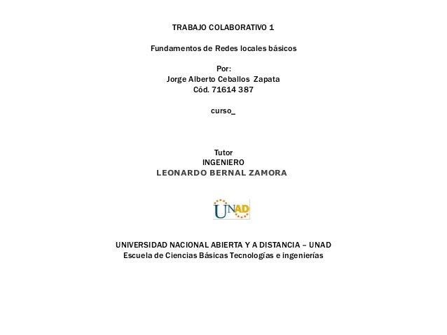 TRABAJO COLABORATIVO 1 Fundamentos de Redes locales básicos Por: Jorge Alberto Ceballos Zapata Cód. 71614 387  curso_  Tut...