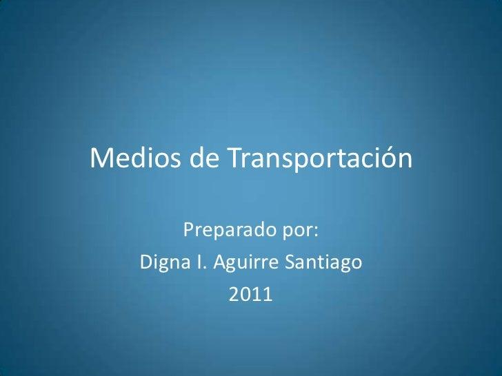 Medios de Transportación<br />Preparadopor:<br />Digna I. Aguirre Santiago<br />2011<br />