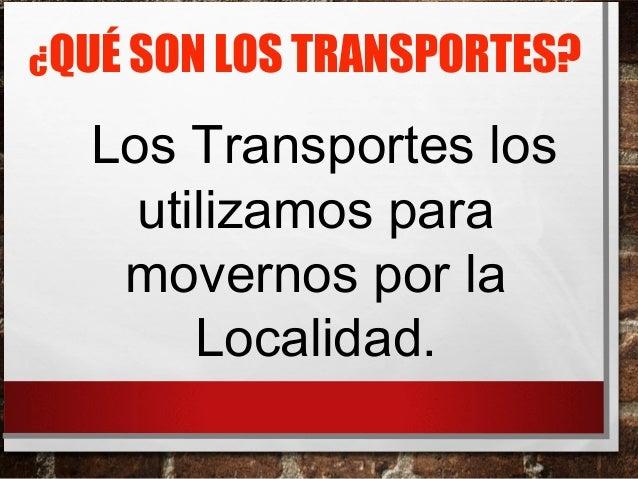 ¿QUÉ SON LOS TRANSPORTES?  Los Transportes los  utilizamos para  movernos por la  Localidad.