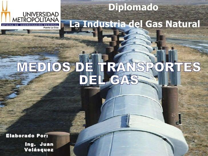MEDIOS DE TRANSPORTES DEL GAS Elaborado Por: Ing.  Juan Velásquez Diplomado  La Industria del Gas Natural