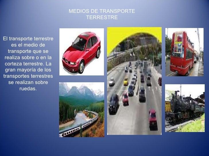 MEDIOS DE TRANSPORTE TERRESTRE El transporte terrestre es el medio de transporte que se realiza sobre o en la corteza terr...