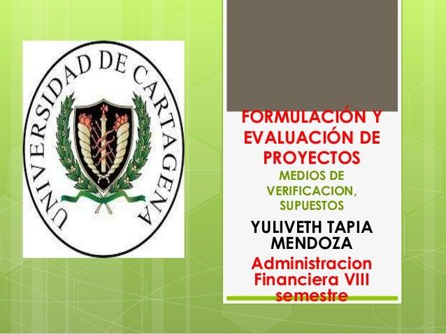 FORMULACIÓN Y EVALUACIÓN DE PROYECTOS MEDIOS DE VERIFICACION, SUPUESTOS YULIVETH TAPIA MENDOZA Administracion Financiera V...