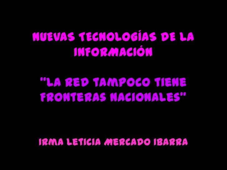 """NUEVAS TECNOLOGÍAS DE LA INFORMACIÓN""""La Red tampoco tiene Fronteras Nacionales"""" <br />Irma Leticia Mercado Ibarra <br />"""