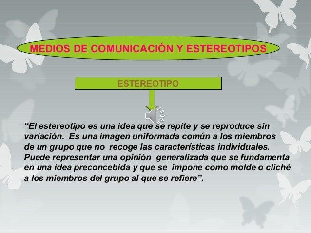 """MEDIOS DE COMUNICACIÓN Y ESTEREOTIPOS ESTEREOTIPO """"El estereotipo es una idea que se repite y se reproduce sin variación. ..."""