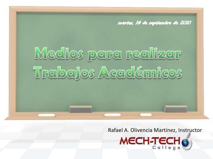 martes, 14 de septiembre de 2010<br />MediospararealizarTrabajosAcadémicos<br />Rafael A. Olivencia Martínez, Instructor<b...