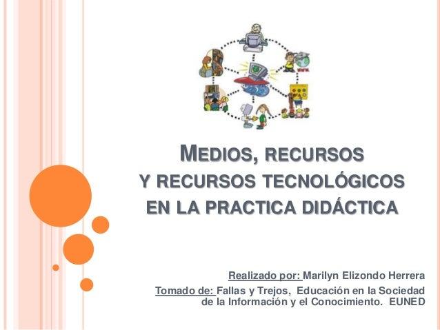 MEDIOS, RECURSOSY RECURSOS TECNOLÓGICOSEN LA PRACTICA DIDÁCTICA               Realizado por: Marilyn Elizondo Herrera Toma...