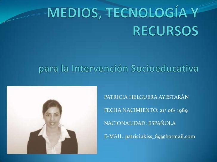 MEDIOS, TECNOLOGÍA Y RECURSOSpara la Intervención Socioeducativa<br />PATRICIA HELGUERA AYESTARÁN<br />FECHA NACIMIENTO: 2...