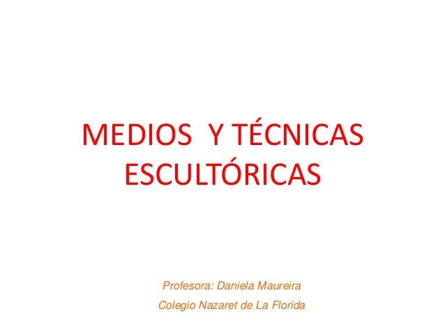 MEDIOS Y TÉCNICAS ESCULTÓRICAS Profesora: Daniela Maureira Colegio Nazaret de La Florida