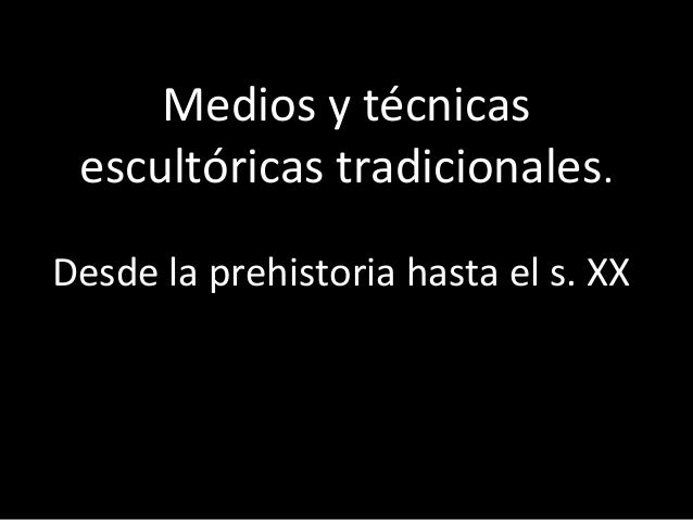 Medios y técnicasescultóricas tradicionales.Desde la prehistoria hasta el s. XX