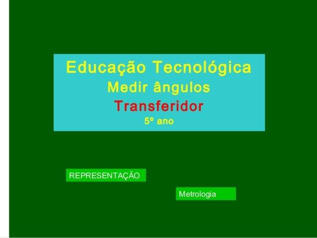 Educação Tecnológica Medir ângulos Transferidor 5º ano REPRESENTAÇÃO Metrologia
