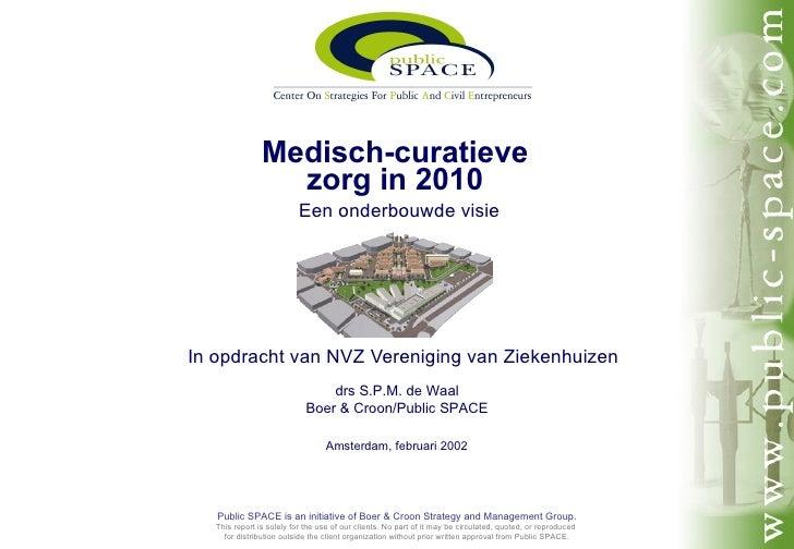 Medisch-curatieve zorg in 2010   Een onderbouwde visie In opdracht van NVZ Vereniging van Ziekenhuizen drs S.P.M. de Waal ...