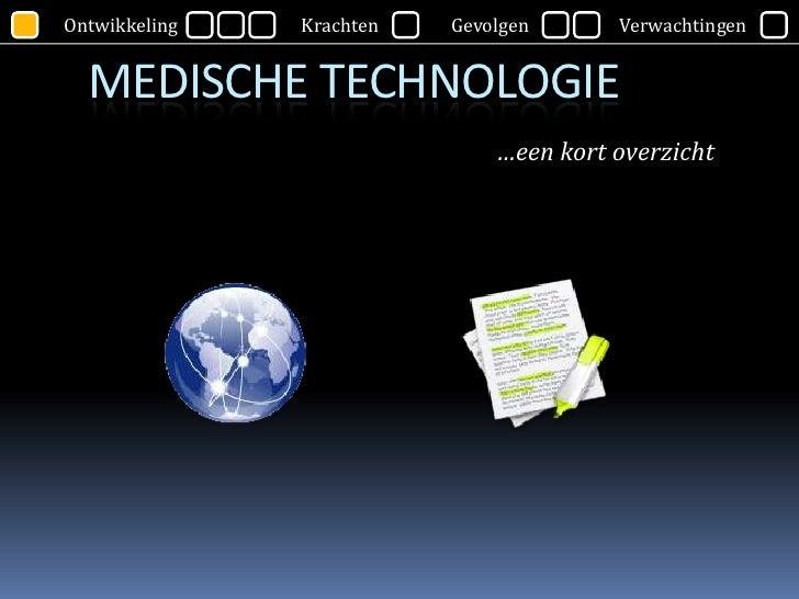 Ontwikkeling   Krachten   Gevolgen      Verwachtingen     MEDISCHE TECHNOLOGIE                               …een kort ove...