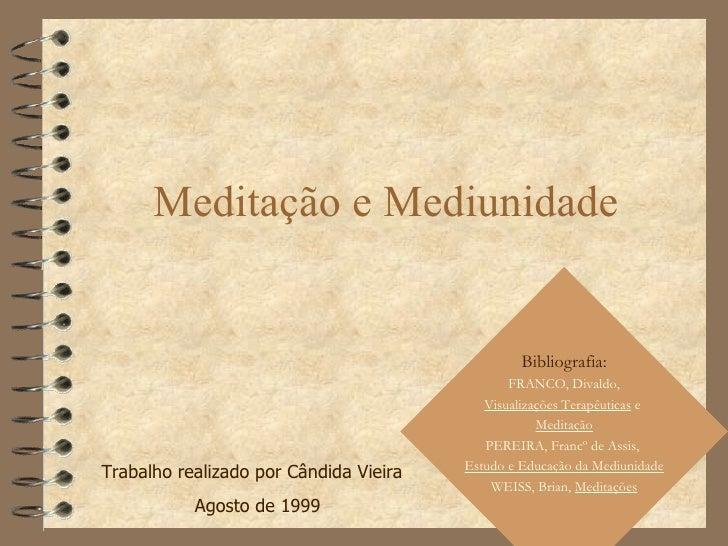 Meditação e Mediunidade Trabalho realizado por Cândida Vieira  Agosto de 1999 Bibliografia: FRANCO, Divaldo, Visualizações...