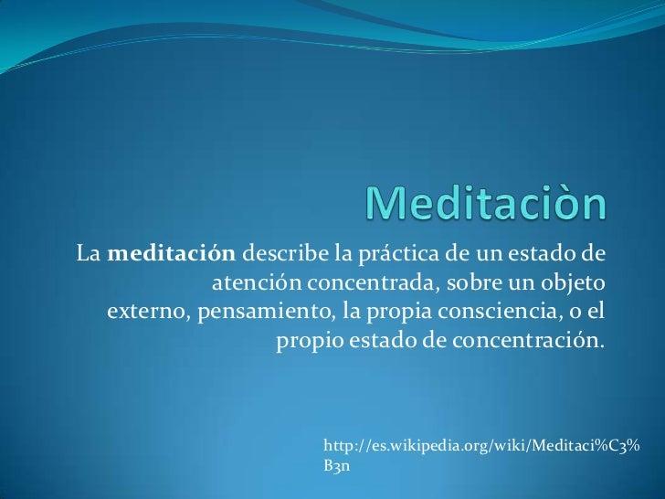 Meditaciòn<br />La meditación describe la práctica de un estado de atención concentrada, sobre un objeto externo, pensamie...