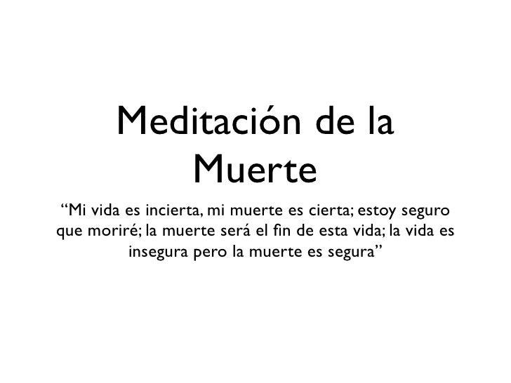 """Meditación de la           Muerte """"Mi vida es incierta, mi muerte es cierta; estoy seguroque moriré; la muerte será el fin ..."""