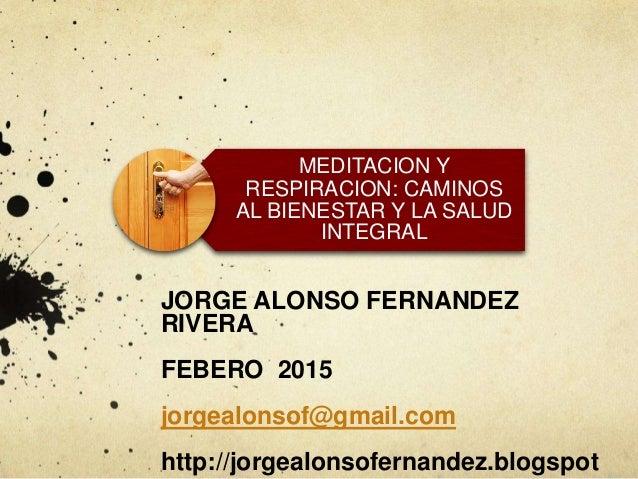MEDITACION Y RESPIRACION: CAMINOS AL BIENESTAR Y LA SALUD INTEGRAL JORGE ALONSO FERNANDEZ RIVERA FEBERO 2015 jorgealonsof@...
