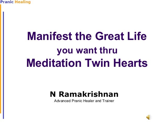 Manifest the Great Life you want thru  Meditation Twin Hearts N Ramakrishnan Advanced Pranic Healer and Trainer